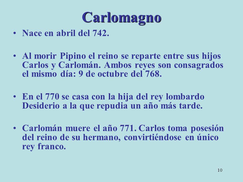 10 Carlomagno Nace en abril del 742. Al morir Pipino el reino se reparte entre sus hijos Carlos y Carlomán. Ambos reyes son consagrados el mismo día: