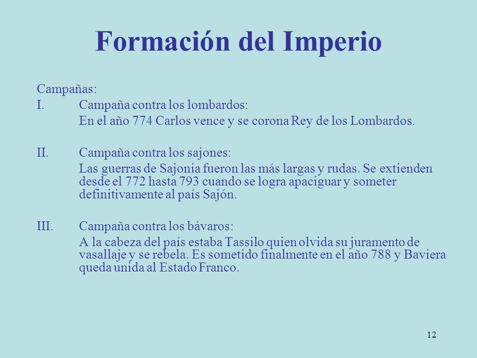 12 Formación del Imperio Campañas: I.Campaña contra los lombardos: En el año 774 Carlos vence y se corona Rey de los Lombardos. II.Campaña contra los
