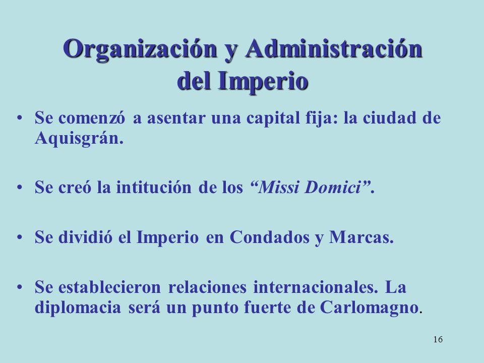 16 Organización y Administración del Imperio Se comenzó a asentar una capital fija: la ciudad de Aquisgrán. Se creó la intitución de los Missi Domici.