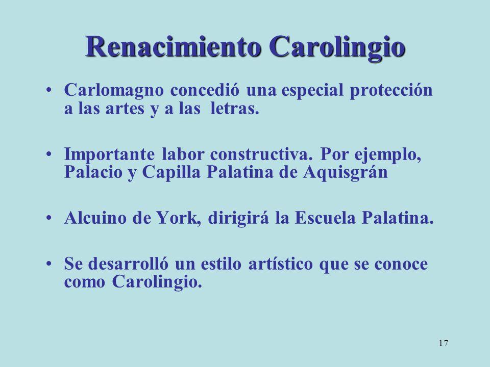 17 Renacimiento Carolingio Carlomagno concedió una especial protección a las artes y a las letras. Importante labor constructiva. Por ejemplo, Palacio