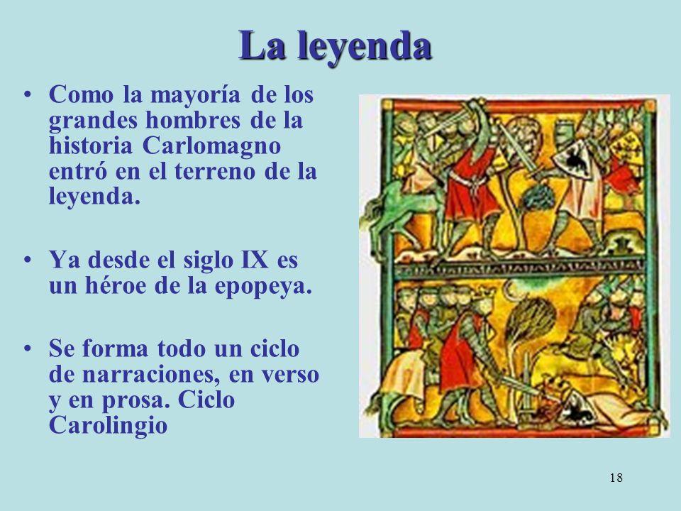 18 La leyenda Como la mayoría de los grandes hombres de la historia Carlomagno entró en el terreno de la leyenda. Ya desde el siglo IX es un héroe de
