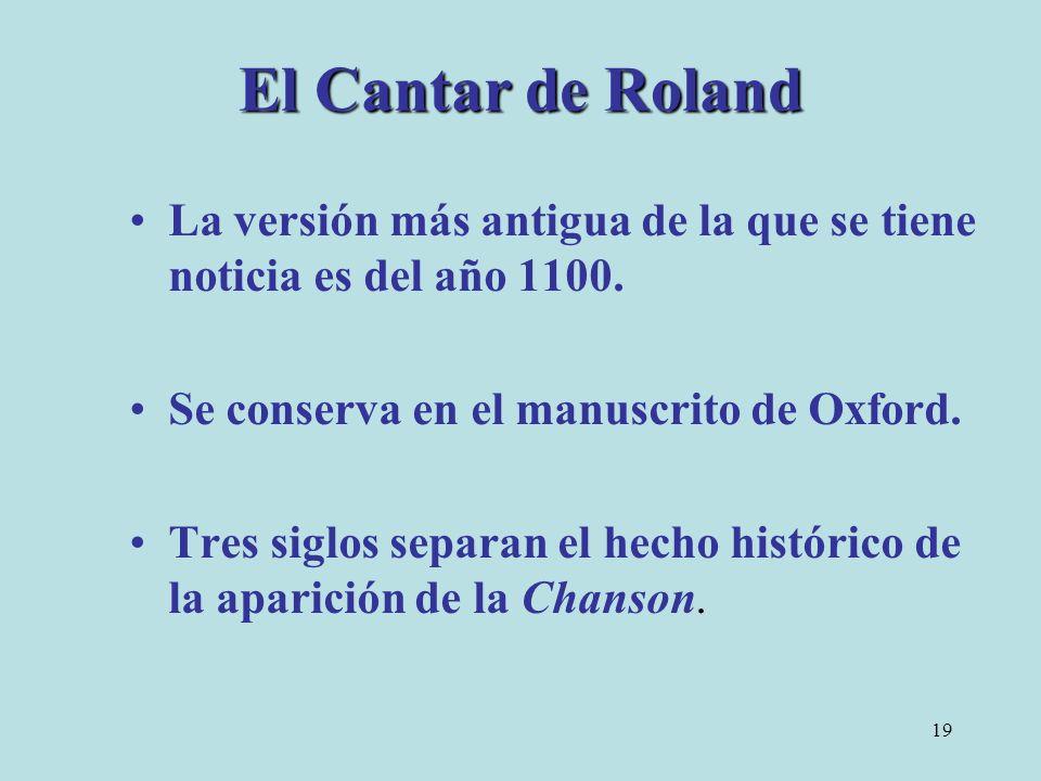 19 El Cantar de Roland La versión más antigua de la que se tiene noticia es del año 1100. Se conserva en el manuscrito de Oxford. Tres siglos separan