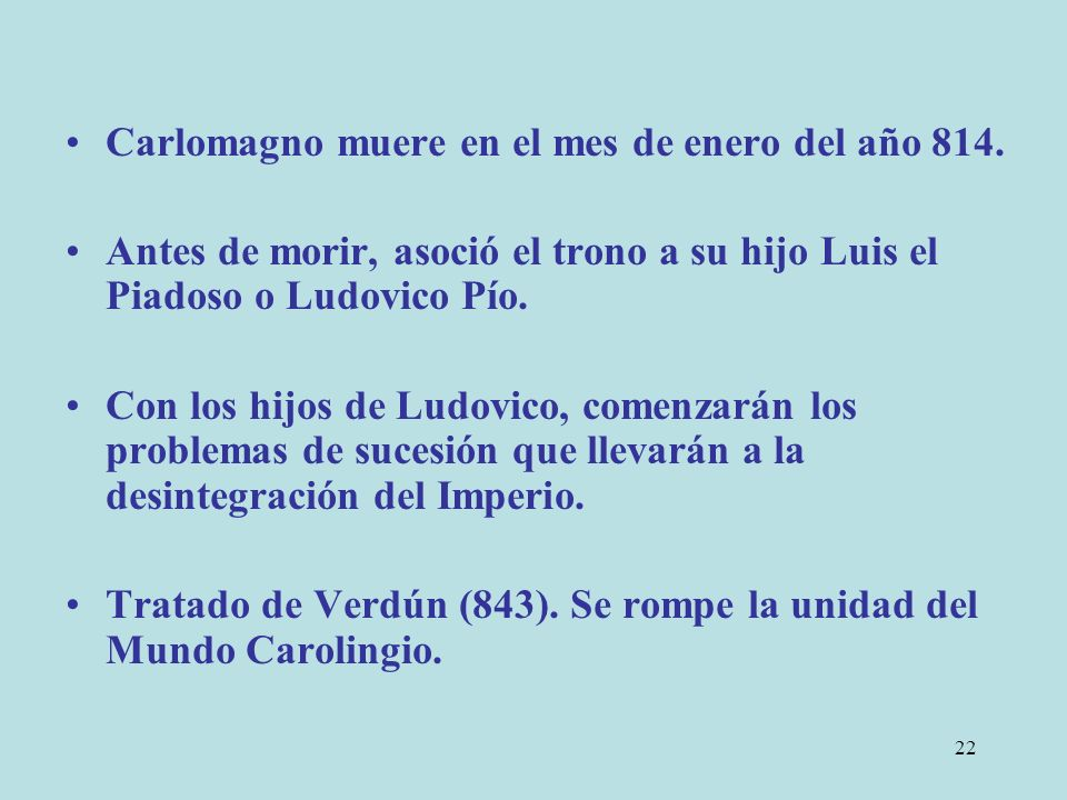 22 Carlomagno muere en el mes de enero del año 814. Antes de morir, asoció el trono a su hijo Luis el Piadoso o Ludovico Pío. Con los hijos de Ludovic