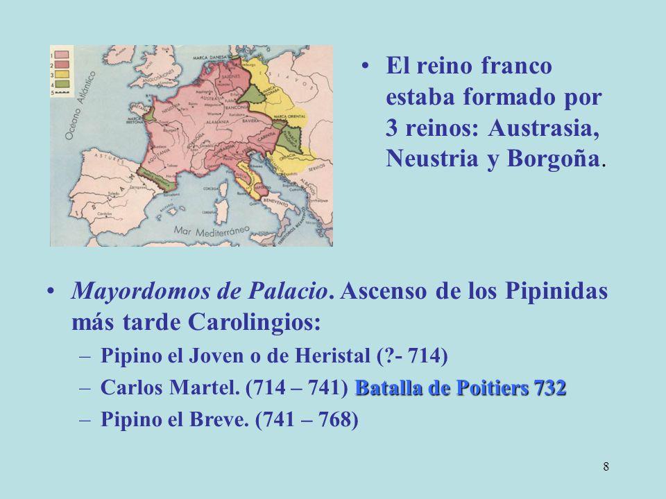 8 El reino franco estaba formado por 3 reinos: Austrasia, Neustria y Borgoña. Mayordomos de Palacio. Ascenso de los Pipinidas más tarde Carolingios: –
