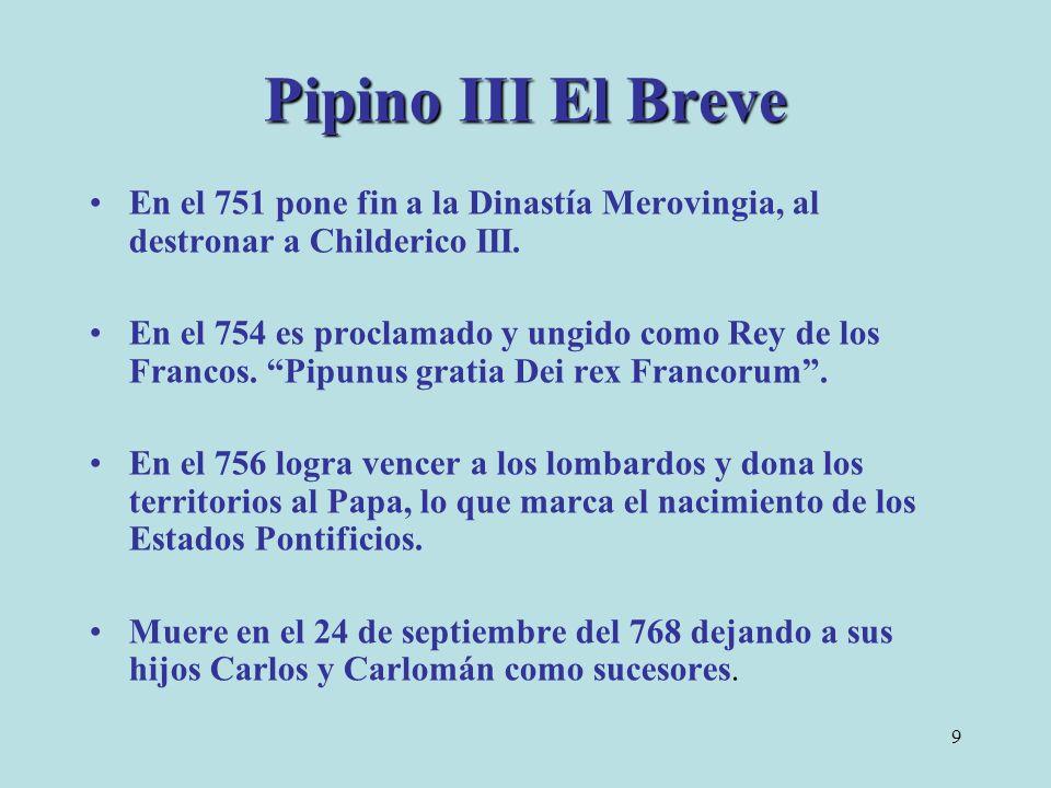 9 Pipino III El Breve En el 751 pone fin a la Dinastía Merovingia, al destronar a Childerico III. En el 754 es proclamado y ungido como Rey de los Fra