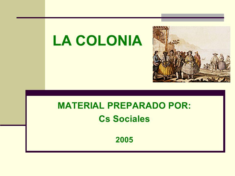 LA COLONIA MATERIAL PREPARADO POR: Cs Sociales 2005
