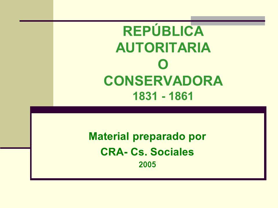 REPÚBLICA AUTORITARIA O CONSERVADORA 1831 - 1861 Material preparado por CRA- Cs. Sociales 2005