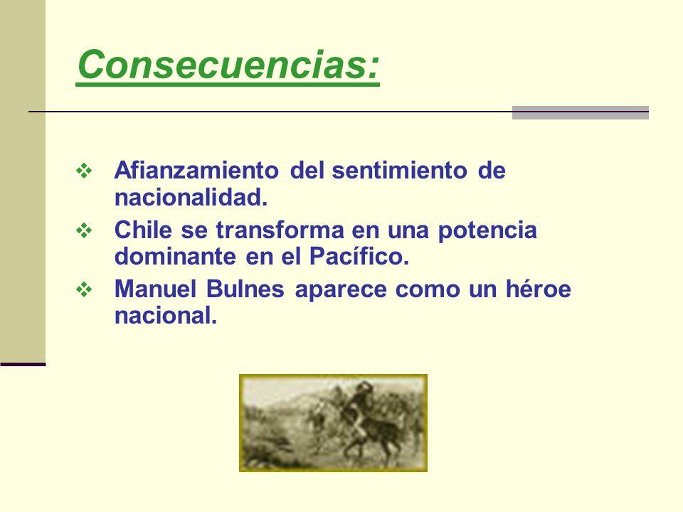 Consecuencias: Afianzamiento del sentimiento de nacionalidad. Chile se transforma en una potencia dominante en el Pacífico. Manuel Bulnes aparece como