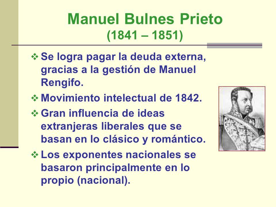 Manuel Bulnes Prieto (1841 – 1851) Se logra pagar la deuda externa, gracias a la gestión de Manuel Rengifo. Movimiento intelectual de 1842. Gran influ