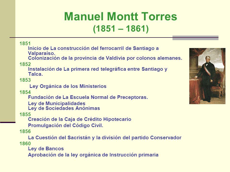 Manuel Montt Torres (1851 – 1861) 1851 Inicio de La construcción del ferrocarril de Santiago a Valparaíso. Colonización de la provincia de Valdivia po