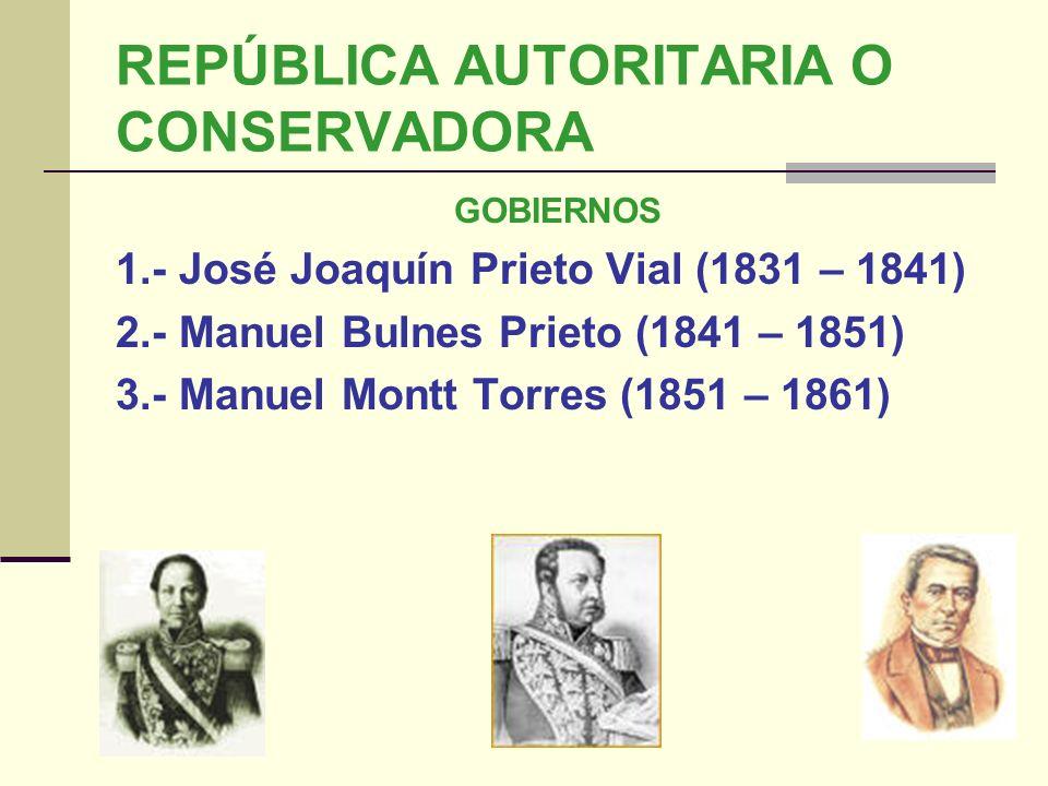 REPÚBLICA AUTORITARIA O CONSERVADORA GOBIERNOS 1.- José Joaquín Prieto Vial (1831 – 1841) 2.- Manuel Bulnes Prieto (1841 – 1851) 3.- Manuel Montt Torr
