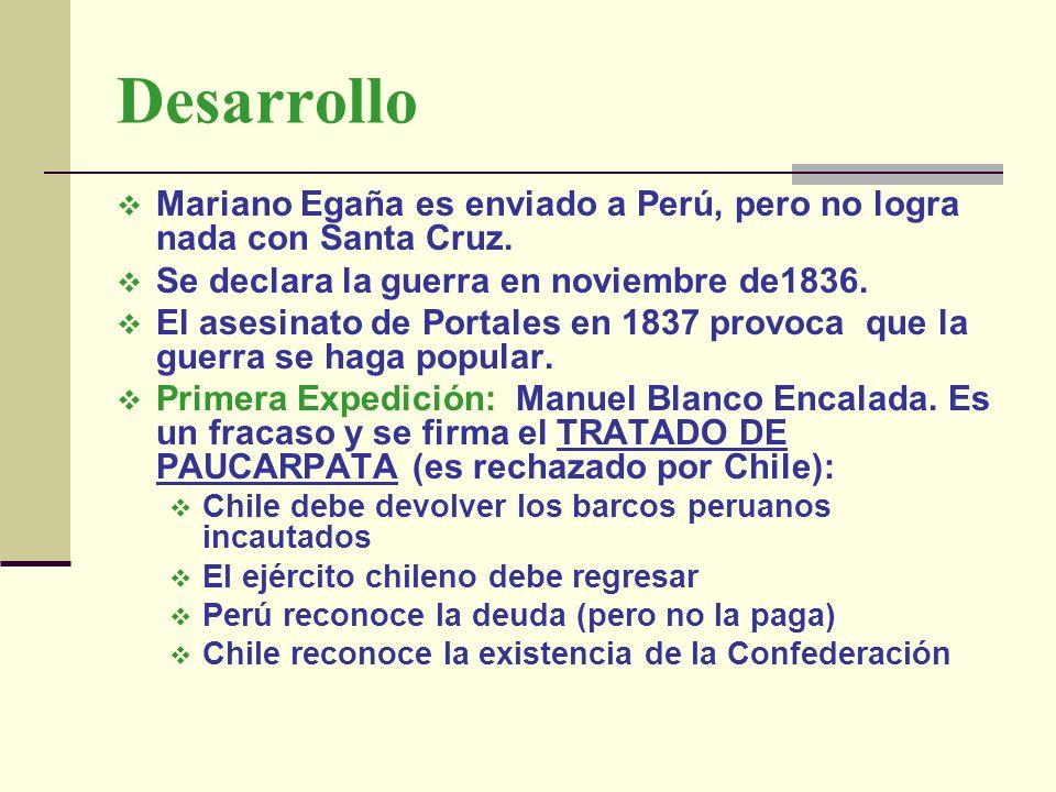 Desarrollo Mariano Egaña es enviado a Perú, pero no logra nada con Santa Cruz. Se declara la guerra en noviembre de1836. El asesinato de Portales en 1