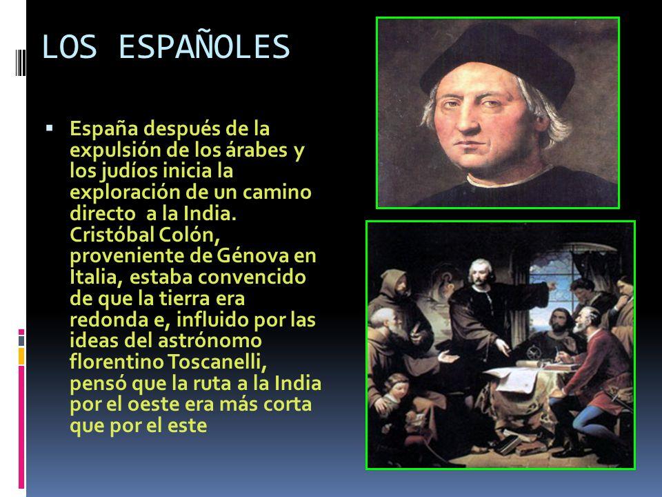 LOS ESPAÑOLES España después de la expulsión de los árabes y los judíos inicia la exploración de un camino directo a la India. Cristóbal Colón, proven