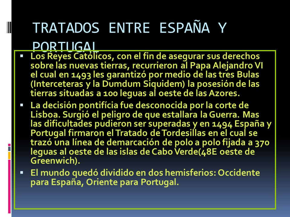 TRATADOS ENTRE ESPAÑA Y PORTUGAL Los Reyes Católicos, con el fin de asegurar sus derechos sobre las nuevas tierras, recurrieron al Papa Alejandro VI e