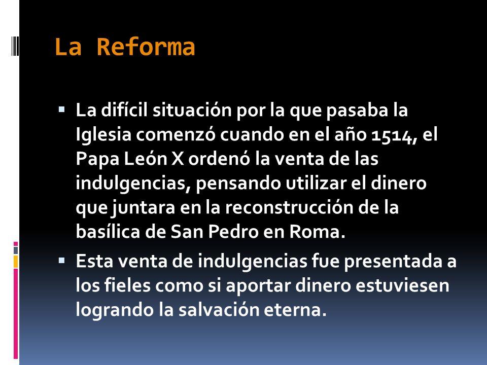 La Reforma La difícil situación por la que pasaba la Iglesia comenzó cuando en el año 1514, el Papa León X ordenó la venta de las indulgencias, pensan