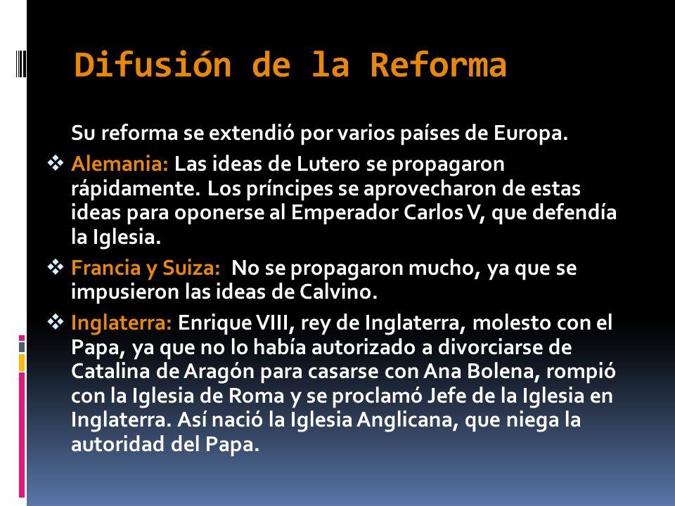 Difusión de la Reforma Su reforma se extendió por varios países de Europa. Alemania: Las ideas de Lutero se propagaron rápidamente. Los príncipes se a