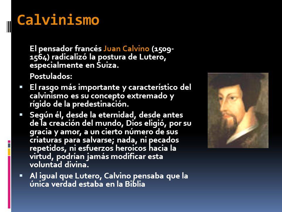 Calvinismo El pensador francés Juan Calvino (1509- 1564) radicalizó la postura de Lutero, especialmente en Suiza. Postulados: El rasgo más importante