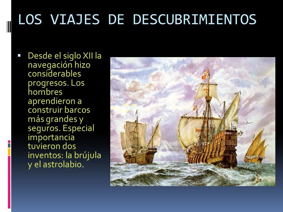LOS VIAJES DE DESCUBRIMIENTOS Desde el siglo XII la navegación hizo considerables progresos. Los hombres aprendieron a construir barcos más grandes y