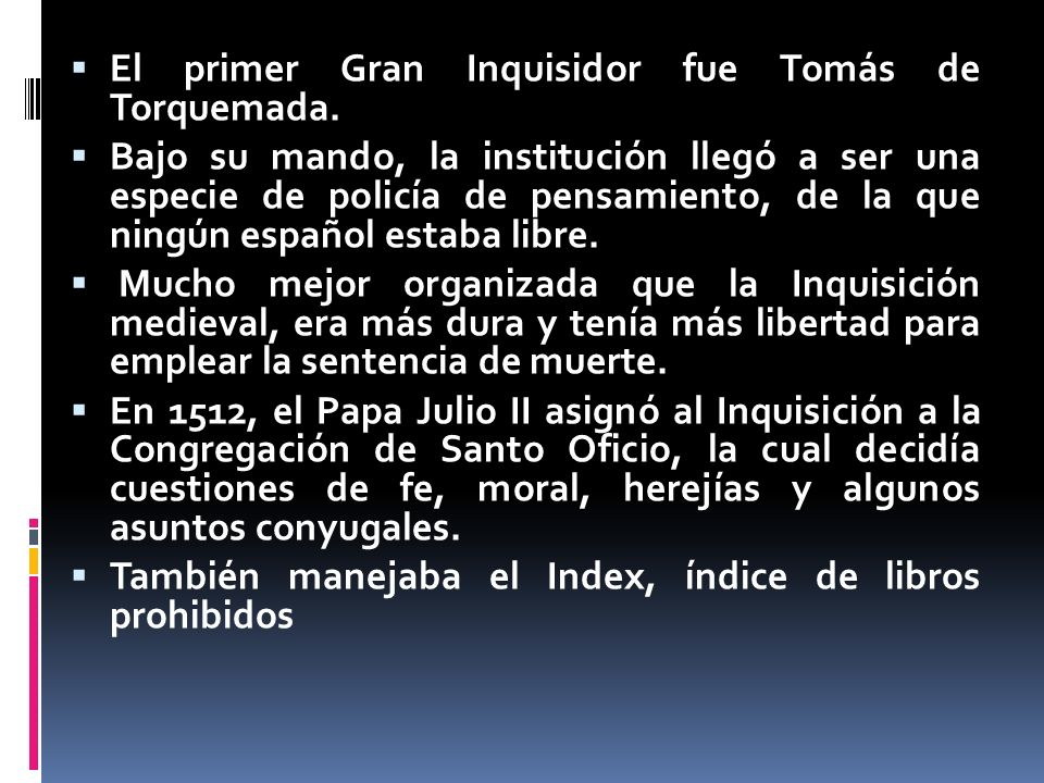 El primer Gran Inquisidor fue Tomás de Torquemada. Bajo su mando, la institución llegó a ser una especie de policía de pensamiento, de la que ningún e