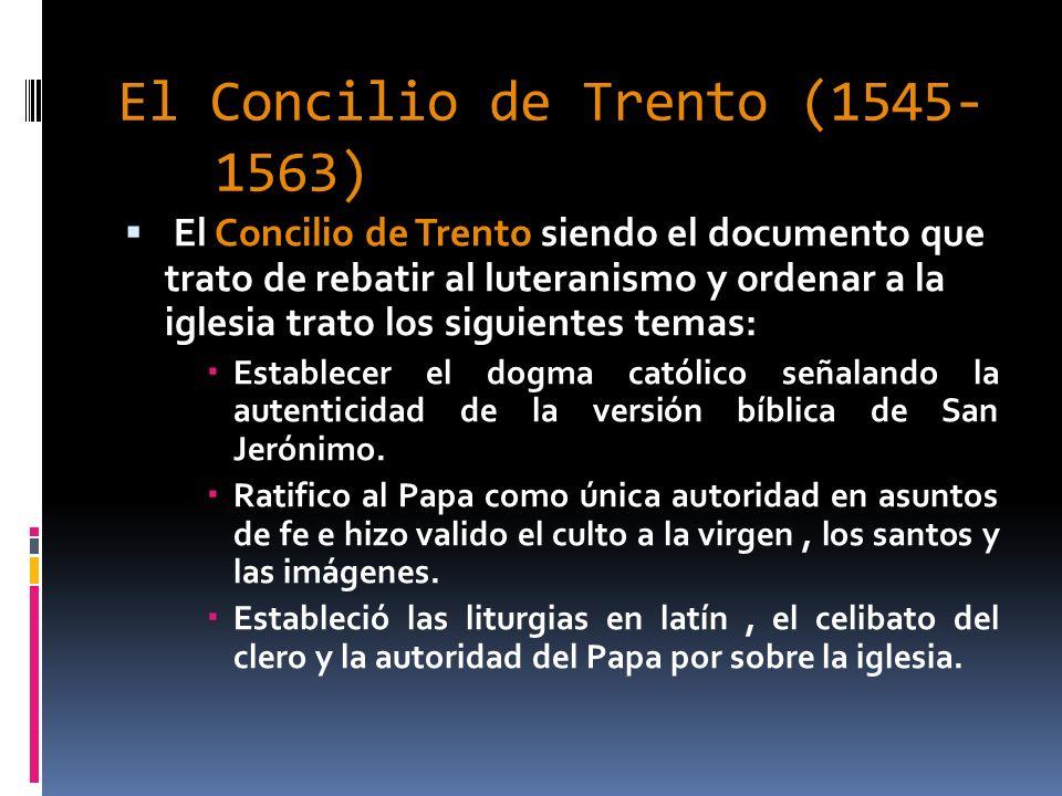 El Concilio de Trento (1545- 1563) El Concilio de Trento siendo el documento que trato de rebatir al luteranismo y ordenar a la iglesia trato los sigu