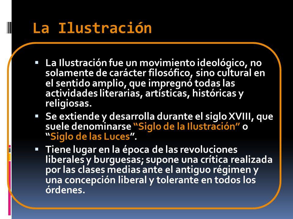 La Ilustración La Ilustración fue un movimiento ideológico, no solamente de carácter filosófico, sino cultural en el sentido amplio, que impregnó toda