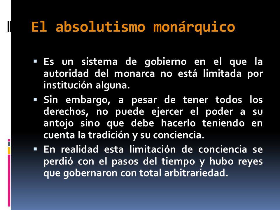 El absolutismo monárquico Es un sistema de gobierno en el que la autoridad del monarca no está limitada por institución alguna. Sin embargo, a pesar d