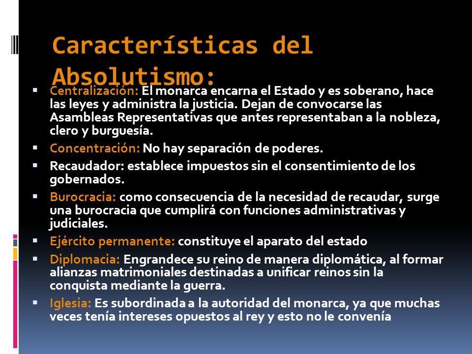 Características del Absolutismo: Centralización: El monarca encarna el Estado y es soberano, hace las leyes y administra la justicia. Dejan de convoca