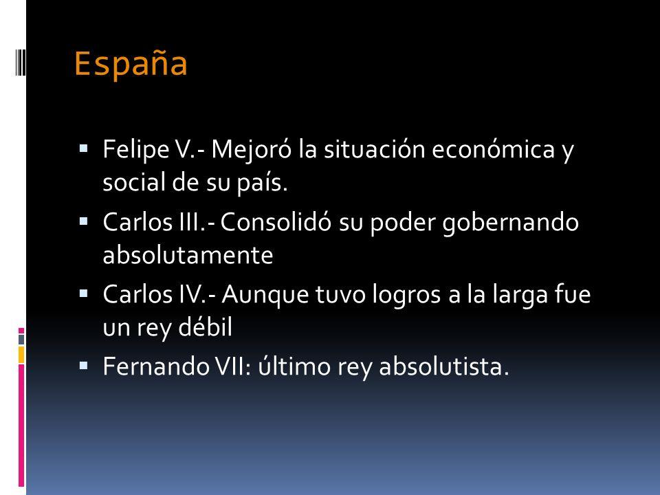 España Felipe V.- Mejoró la situación económica y social de su país. Carlos III.- Consolidó su poder gobernando absolutamente Carlos IV.- Aunque tuvo