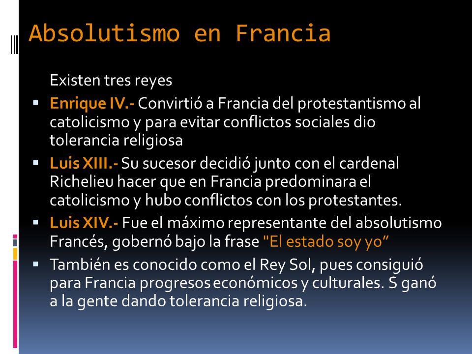 Absolutismo en Francia Existen tres reyes Enrique IV.- Convirtió a Francia del protestantismo al catolicismo y para evitar conflictos sociales dio tol