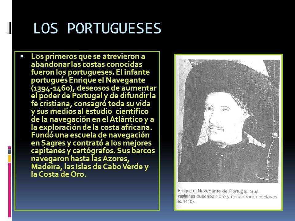 LOS PORTUGUESES Los primeros que se atrevieron a abandonar las costas conocidas fueron los portugueses. El infante portugués Enrique el Navegante (139