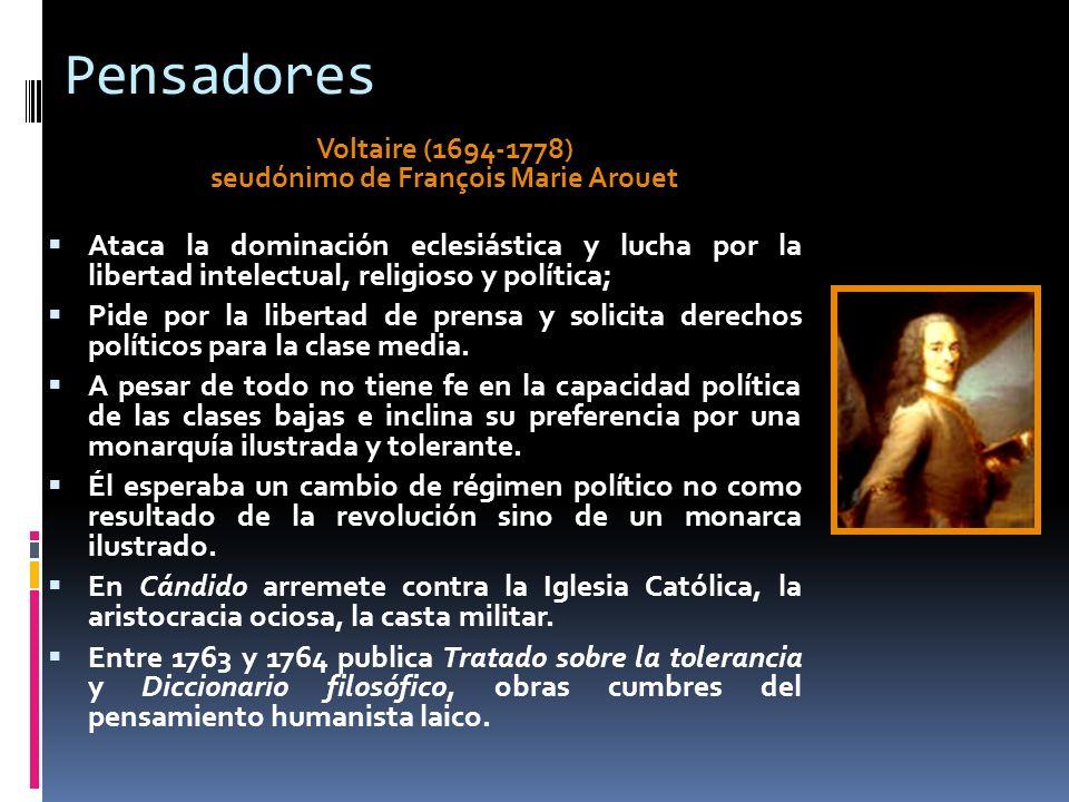Pensadores Voltaire (1694-1778) seudónimo de François Marie Arouet Ataca la dominación eclesiástica y lucha por la libertad intelectual, religioso y p
