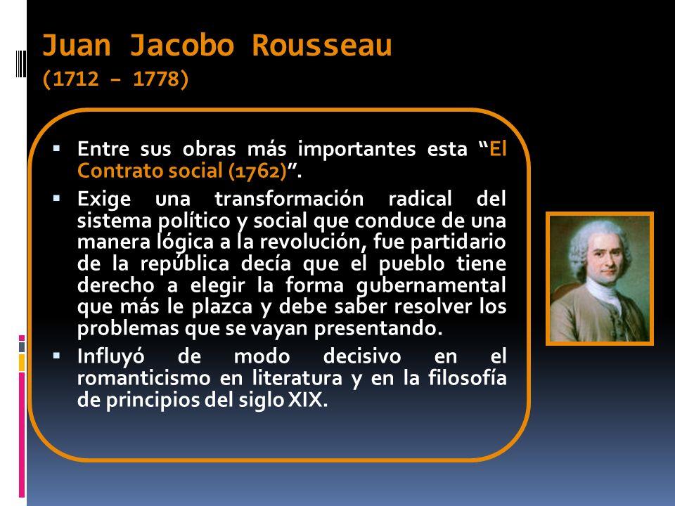 Juan Jacobo Rousseau (1712 – 1778) Entre sus obras más importantes esta El Contrato social (1762). Exige una transformación radical del sistema políti