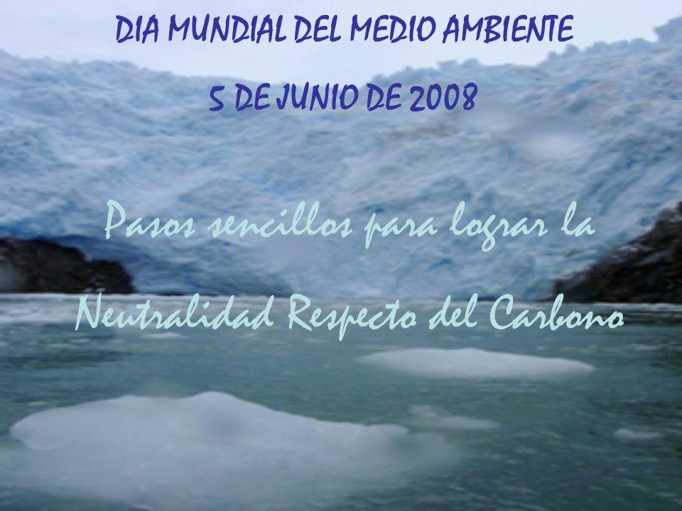 Pasos sencillos para lograr la Neutralidad Respecto del Carbono DIA MUNDIAL DEL MEDIO AMBIENTE 5 DE JUNIO DE 2008