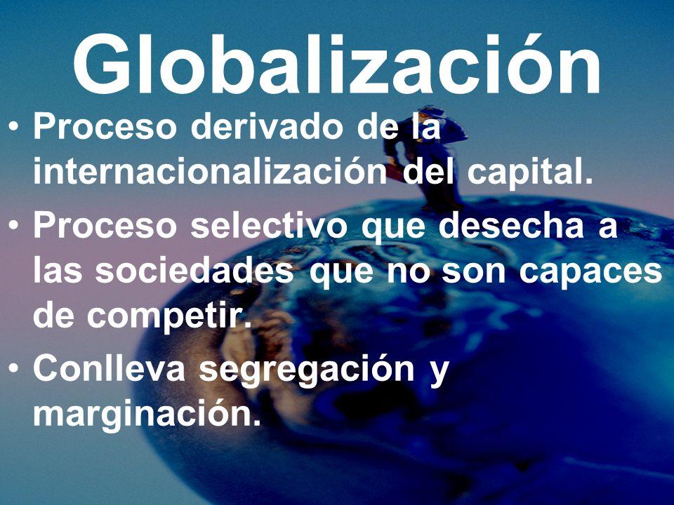 Globalización Proceso derivado de la internacionalización del capital. Proceso selectivo que desecha a las sociedades que no son capaces de competir.