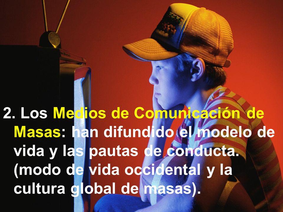 2. Los Medios de Comunicación de Masas: han difundido el modelo de vida y las pautas de conducta. (modo de vida occidental y la cultura global de masa