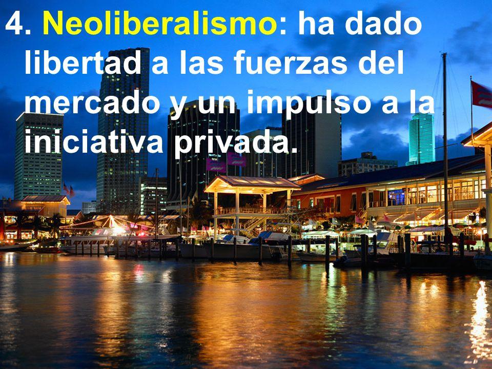 4. Neoliberalismo: ha dado libertad a las fuerzas del mercado y un impulso a la iniciativa privada.