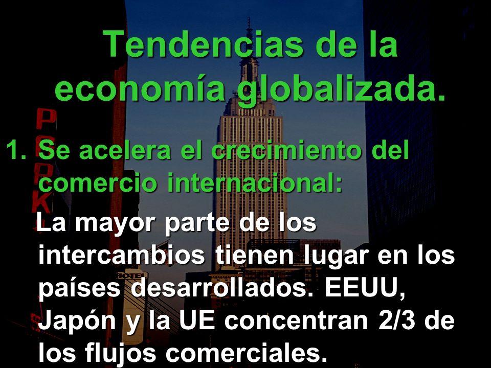 Tendencias de la economía globalizada. 1.Se acelera el crecimiento del comercio internacional: La mayor parte de los intercambios tienen lugar en los