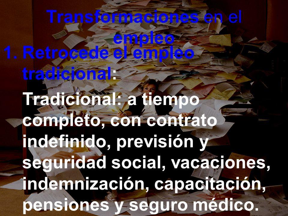 Transformaciones en el empleo 1.Retrocede el empleo tradicional: Tradicional: a tiempo completo, con contrato indefinido, previsión y seguridad social