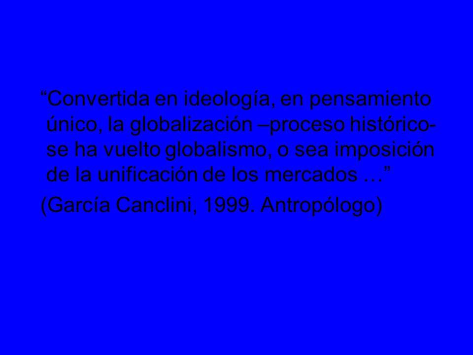 Convertida en ideología, en pensamiento único, la globalización –proceso histórico- se ha vuelto globalismo, o sea imposición de la unificación de los