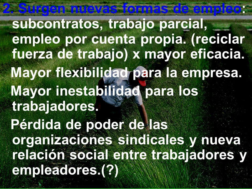2. Surgen nuevas formas de empleo: subcontratos, trabajo parcial, empleo por cuenta propia. (reciclar fuerza de trabajo) x mayor eficacia. Mayor flexi