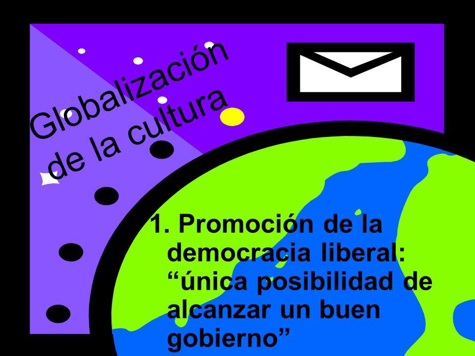 1. Promoción de la democracia liberal: única posibilidad de alcanzar un buen gobierno Globalización de la cultura