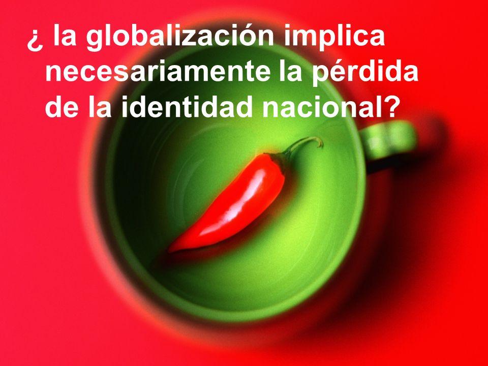 ¿ la globalización implica necesariamente la pérdida de la identidad nacional?