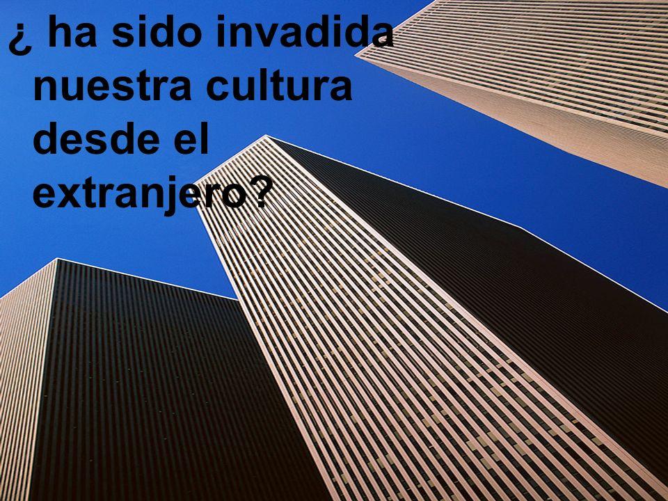 ¿ ha sido invadida nuestra cultura desde el extranjero?