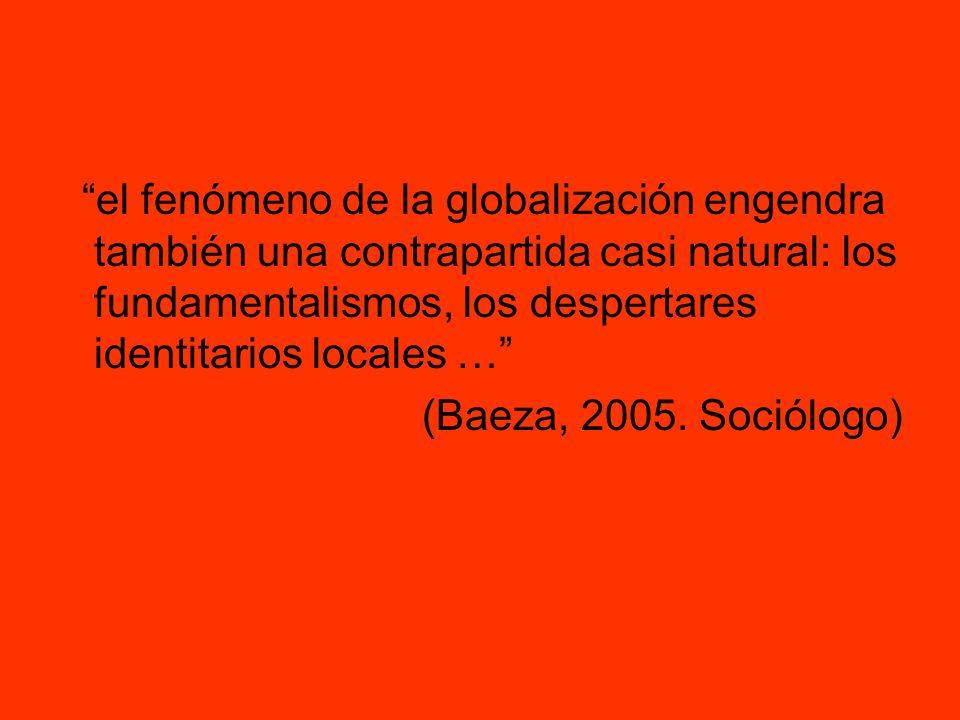 el fenómeno de la globalización engendra también una contrapartida casi natural: los fundamentalismos, los despertares identitarios locales … (Baeza,