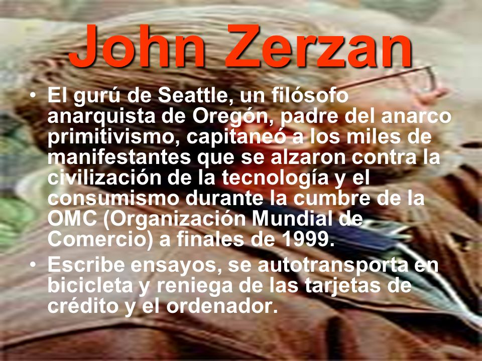 John Zerzan El gurú de Seattle, un filósofo anarquista de Oregón, padre del anarco primitivismo, capitaneó a los miles de manifestantes que se alzaron