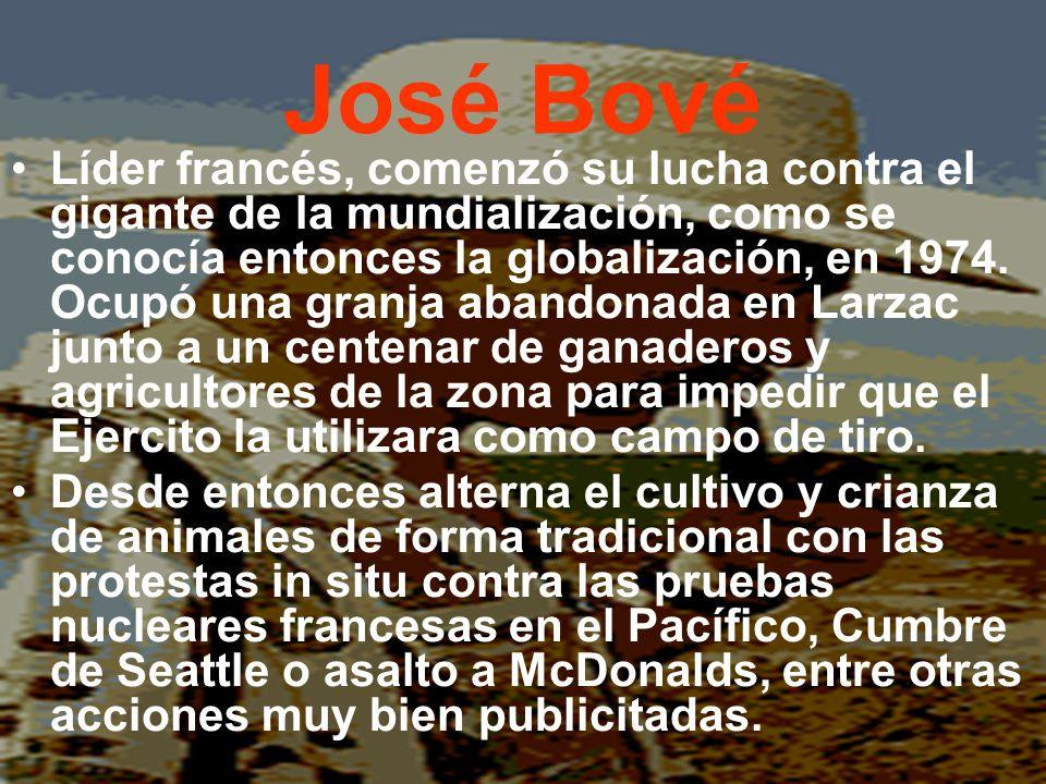 José Bové Líder francés, comenzó su lucha contra el gigante de la mundialización, como se conocía entonces la globalización, en 1974. Ocupó una granja