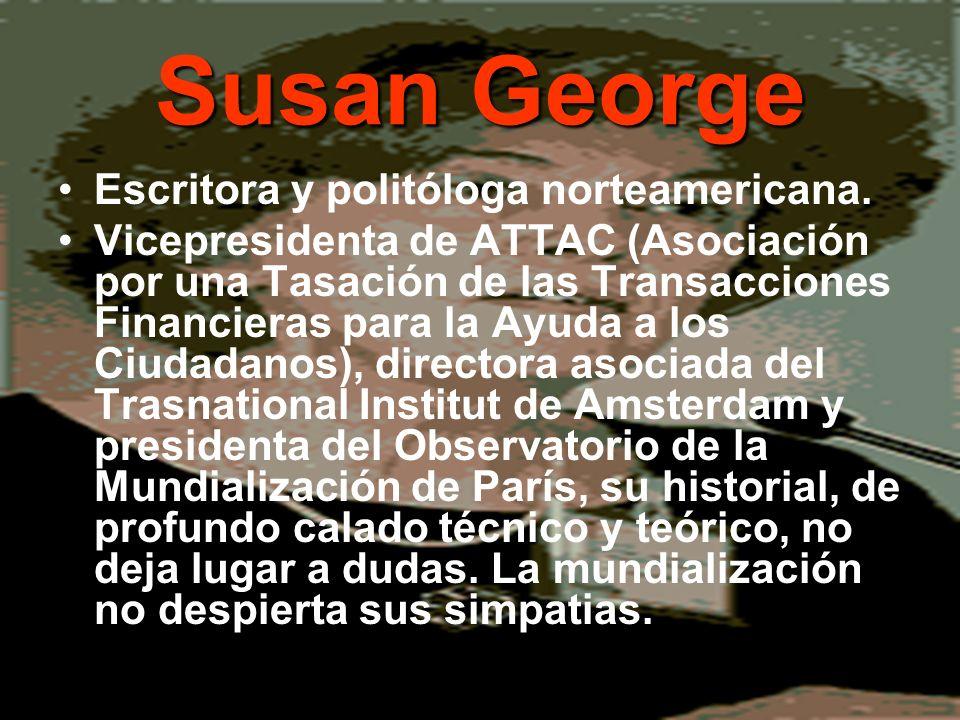Susan George Escritora y politóloga norteamericana. Vicepresidenta de ATTAC (Asociación por una Tasación de las Transacciones Financieras para la Ayud