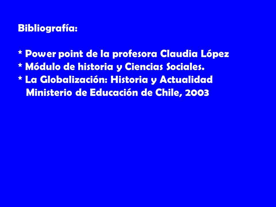 Bibliografía: * Power point de la profesora Claudia López * Módulo de historia y Ciencias Sociales. * La Globalización: Historia y Actualidad Minister