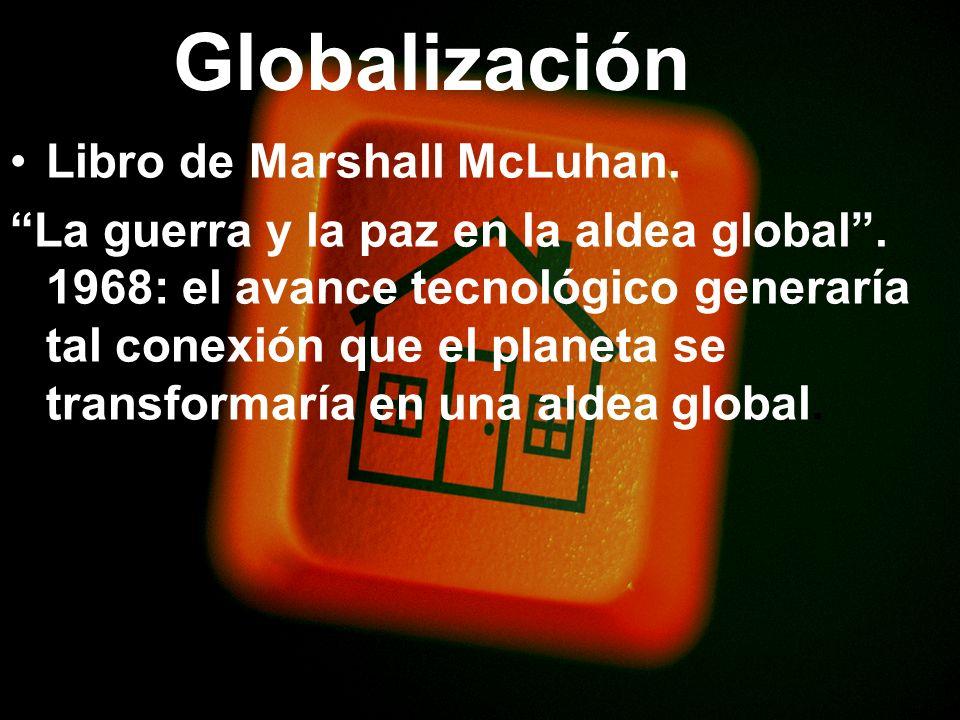 Globalización Libro de Marshall McLuhan. La guerra y la paz en la aldea global. 1968: el avance tecnológico generaría tal conexión que el planeta se t