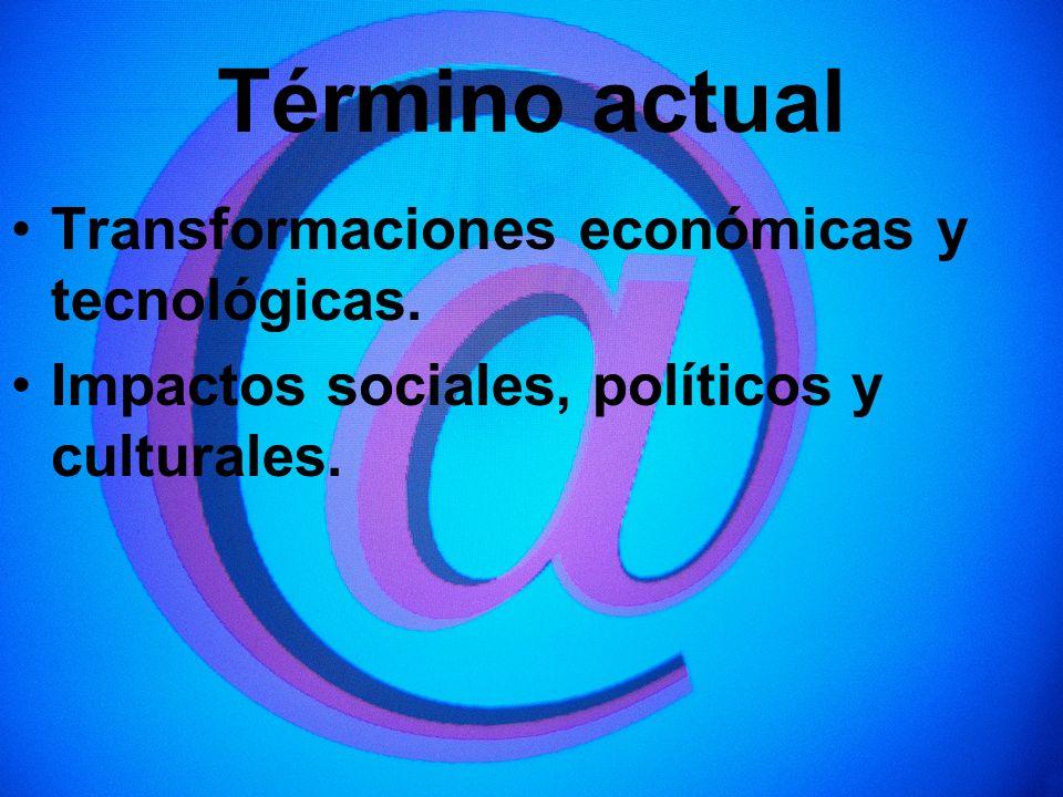 Término actual Transformaciones económicas y tecnológicas. Impactos sociales, políticos y culturales.